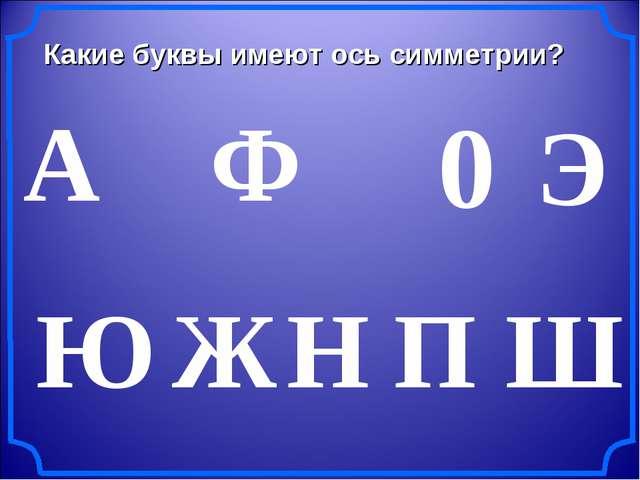 Какие буквы имеют ось симметрии? А Ж Э Ю Н Ш 0 П Ф