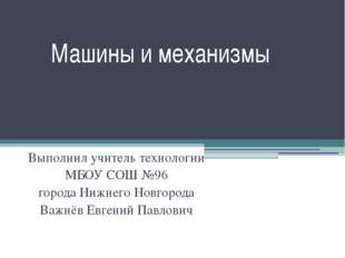 Машины и механизмы Выполнил учитель технологии МБОУ СОШ №96 города Нижнего Но