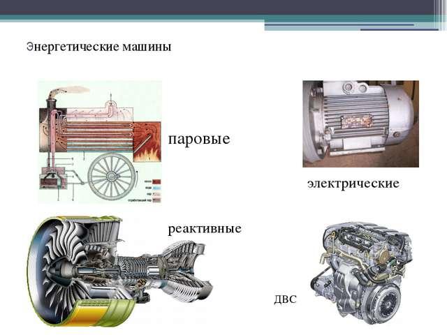 Энергетические машины электрические ДВС реактивные паровые