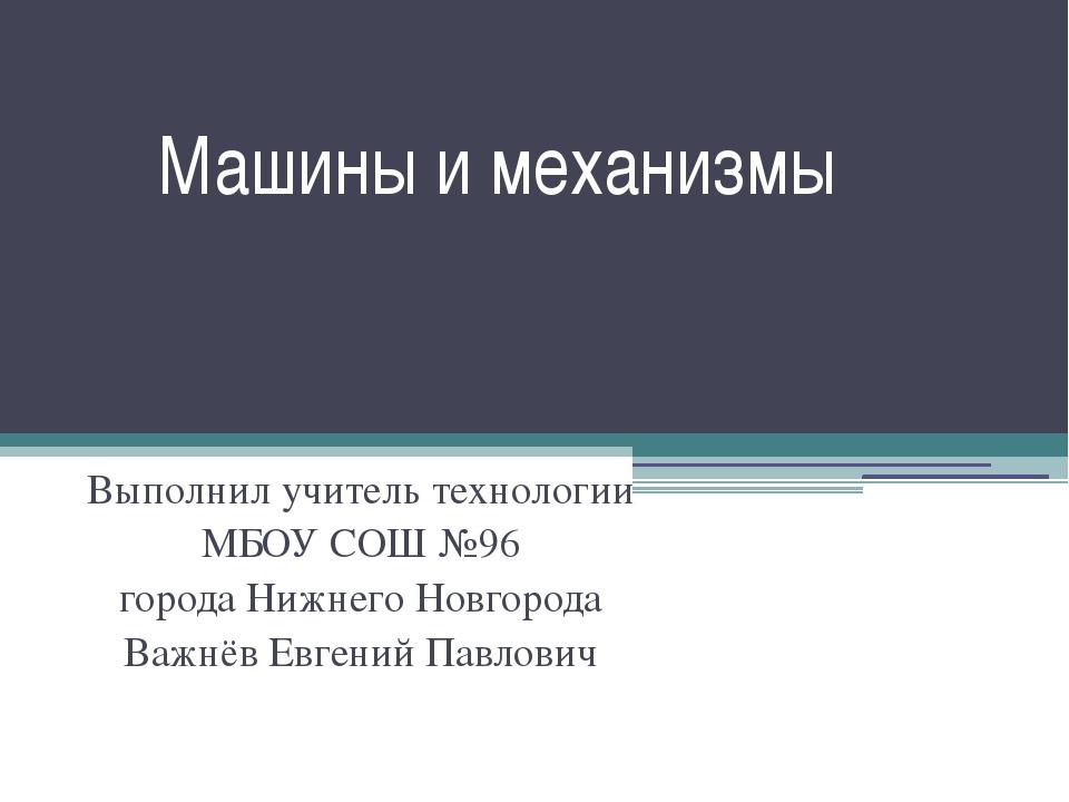 Машины и механизмы Выполнил учитель технологии МБОУ СОШ №96 города Нижнего Но...