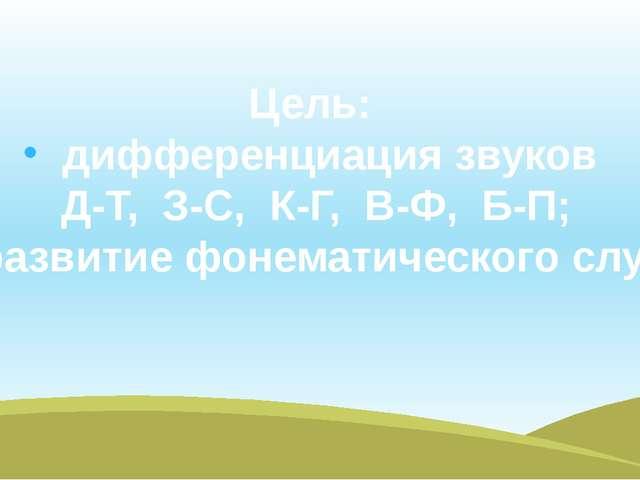 Цель: дифференциация звуков Д-Т, З-С, К-Г, В-Ф, Б-П; развитие фонематического...