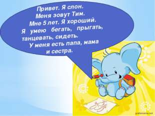 Привет. Я слон. Меня зовут Тим. Мне 5 лет. Я хороший. Я умею бегать, прыгать