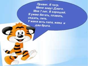 Привет. Я тигр. Меня зовут Диего. Мне 7 лет. Я хороший. Я умею бегать, плава