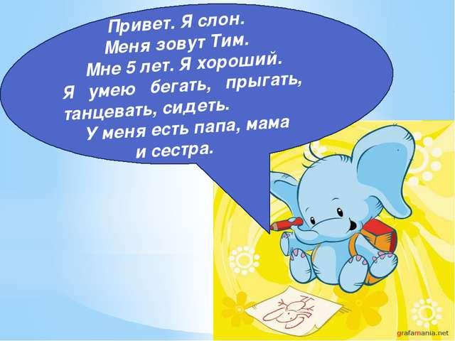 Привет. Я слон. Меня зовут Тим. Мне 5 лет. Я хороший. Я умею бегать, прыгать...