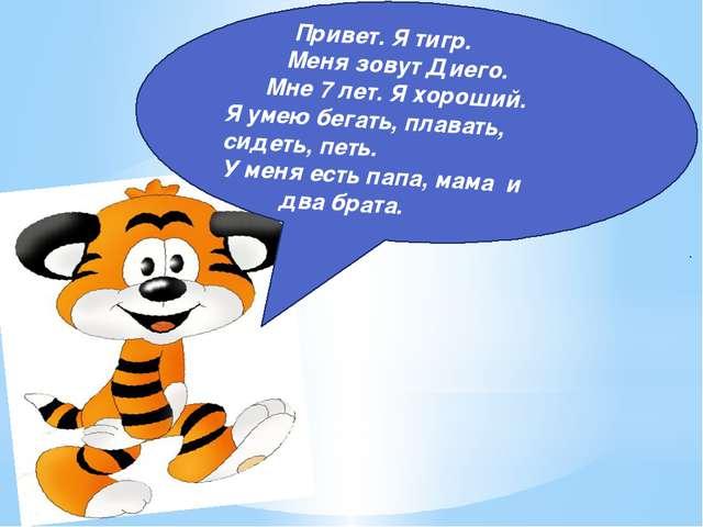Привет. Я тигр. Меня зовут Диего. Мне 7 лет. Я хороший. Я умею бегать, плава...