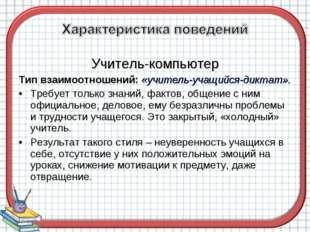 Учитель-компьютер Тип взаимоотношений: «учитель-учащийся-диктат». Требует тол