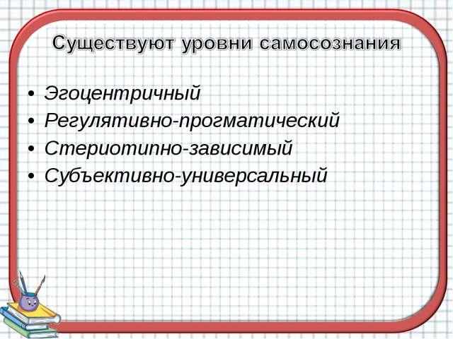 Эгоцентричный Регулятивно-прогматический Стериотипно-зависимый Субъективно-ун...