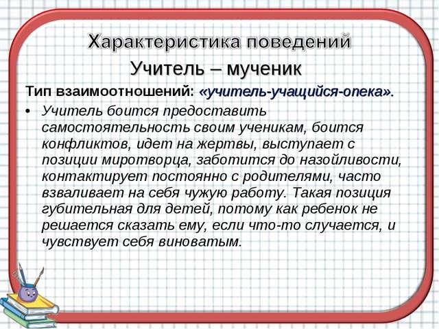 Учитель – мученик Тип взаимоотношений: «учитель-учащийся-опека». Учитель боит...