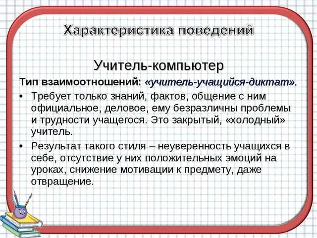 Учитель-компьютер Тип взаимоотношений: «учитель-учащийся-диктат». Требует тол...