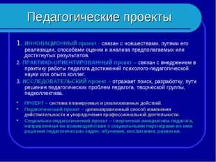 Педагогические проекты 1. ИННОВАЦИОННЫЙ проект - связан с новшествами, путями