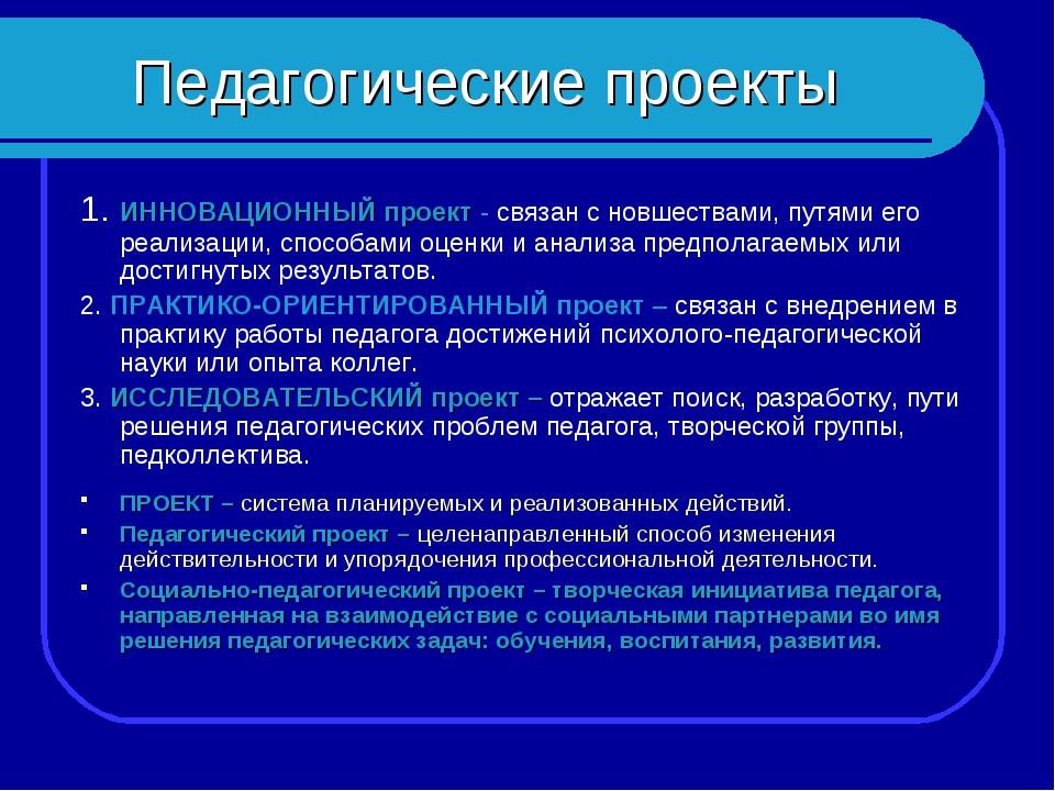 Педагогические проекты 1. ИННОВАЦИОННЫЙ проект - связан с новшествами, путями...