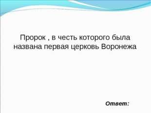 Ответ: Пророк , в честь которого была названа первая церковь Воронежа