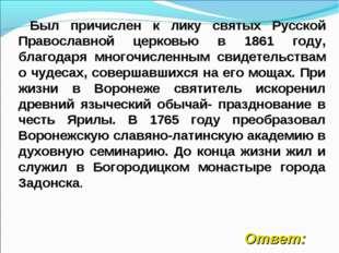 Был причислен к лику святых Русской Православной церковью в 1861 году, благо