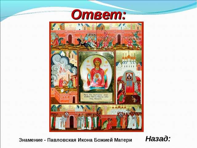 Ответ: Назад: Знамение - Павловская Икона Божией Матери