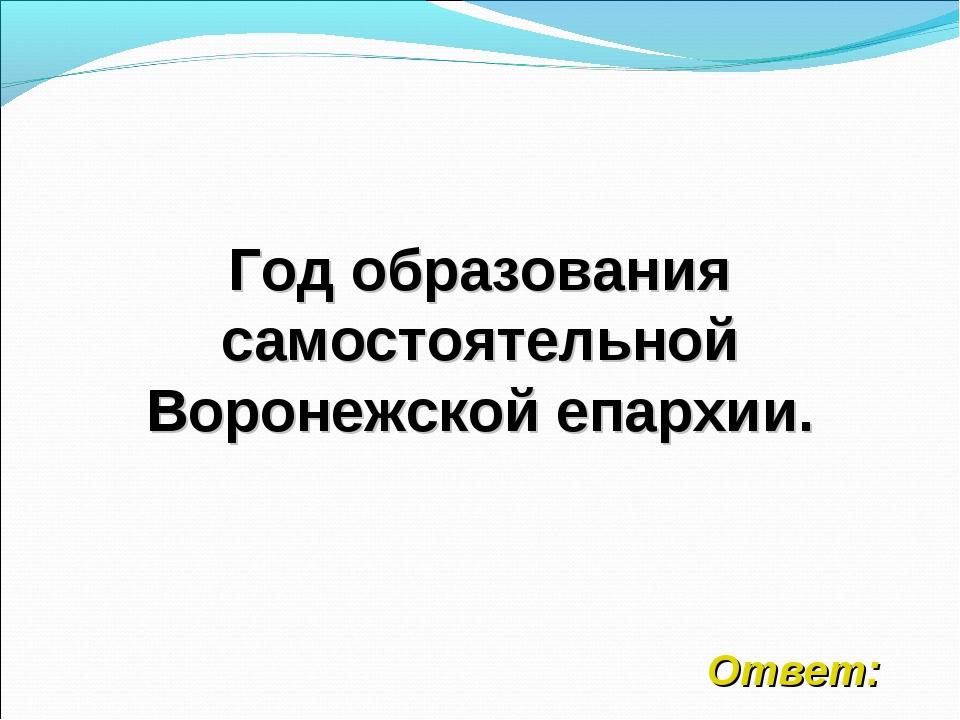 Год образования самостоятельной Воронежской епархии. Ответ:
