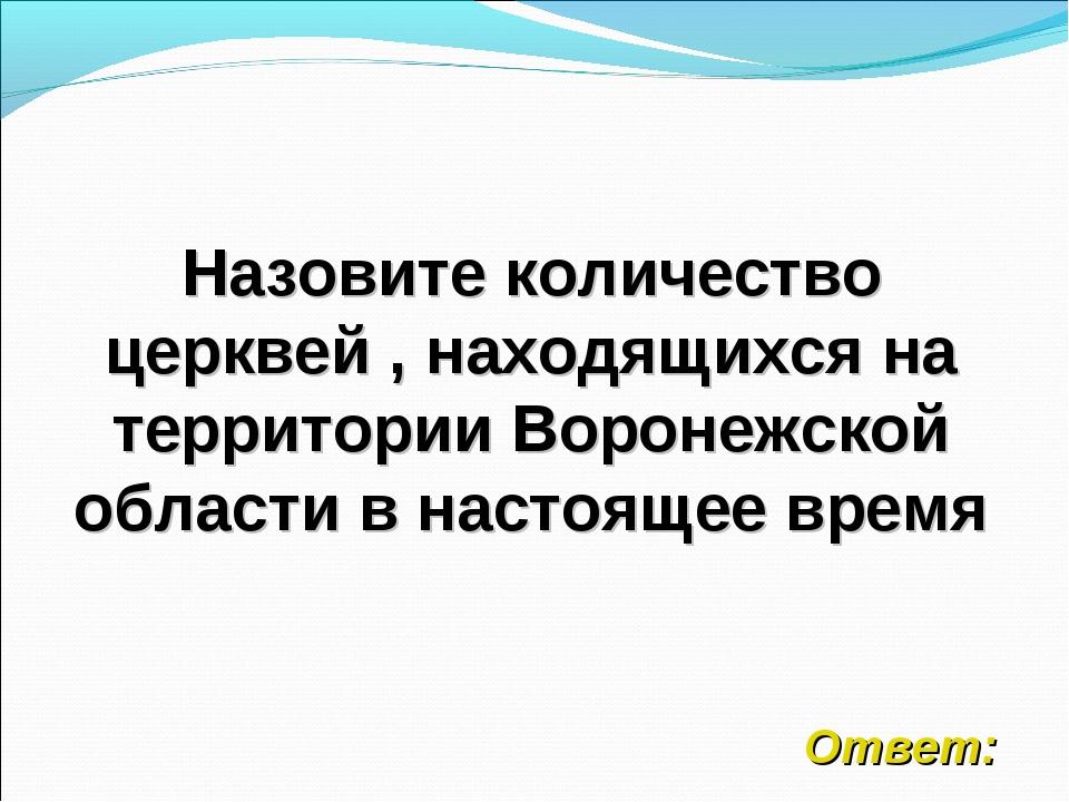 Назовите количество церквей , находящихся на территории Воронежской области в...