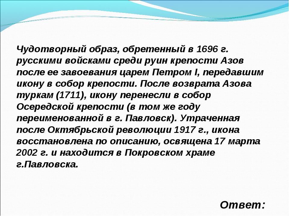 Ответ: Чудотворный образ, обретенный в 1696 г. русскими войсками среди руин...