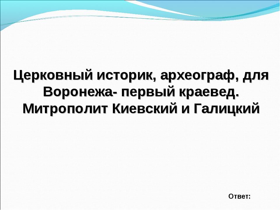Церковный историк, археограф, для Воронежа- первый краевед. Митрополит Киевск...