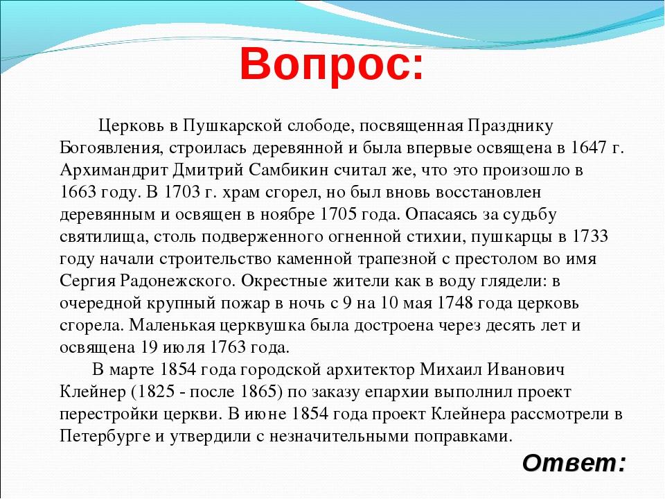 Вопрос: Ответ: Церковь в Пушкарской слободе, поcвященная Празднику Богоявлени...