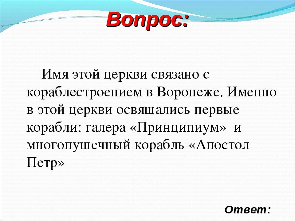 Вопрос: Ответ: Имя этой церкви связано с кораблестроением в Воронеже. Именно...