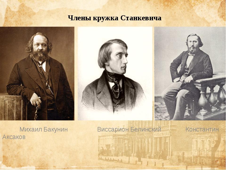 Члены кружка Станкевича Михаил Бакунин Виссарион Белинский Константин Аксаков