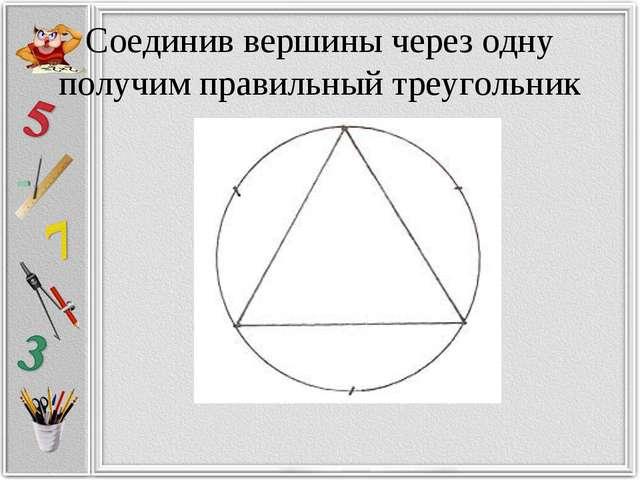 Соединив вершины через одну получим правильный треугольник