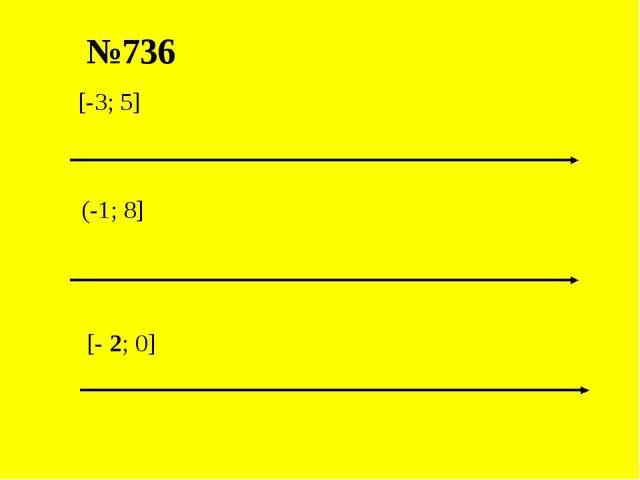 №736 [-3; 5] (-1; 8] [- 2; 0]