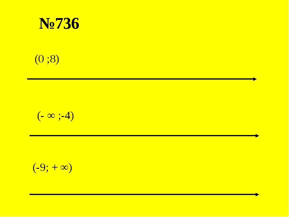 №736 (- ∞ ;-4) (-9; + ∞) (0 ;8)