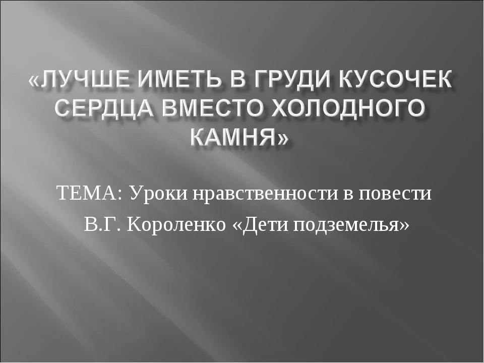 ТЕМА: Уроки нравственности в повести В.Г. Короленко «Дети подземелья»