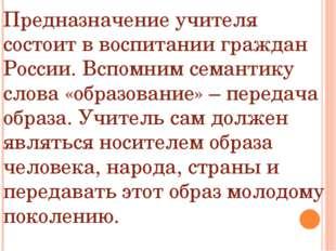 Предназначение учителя состоит в воспитании граждан России. Вспомним семантик