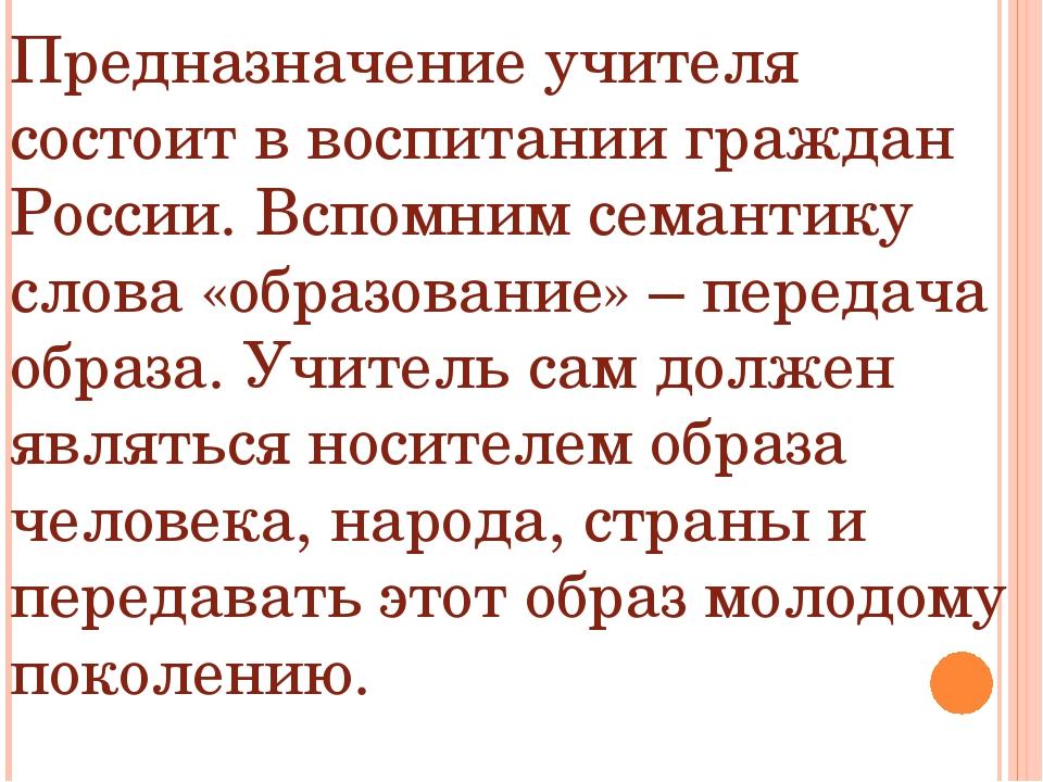 Предназначение учителя состоит в воспитании граждан России. Вспомним семантик...