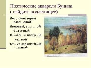 Поэтические акварели Бунина ( найдите подлежащее) Лес ,точно терем расп…сной,