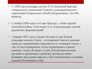 С 1994 года командир группы 67-й отдельной бригады специального назначения Гл