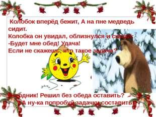 4 3 Колобок . Колобок вперёд бежит, А на пне медведь сидит. Колобка он увида