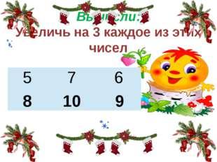 Вычисли: Увеличь на 3 каждое из этих чисел 8 10 9 5 7 6