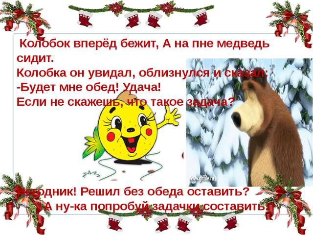 4 3 Колобок . Колобок вперёд бежит, А на пне медведь сидит. Колобка он увида...