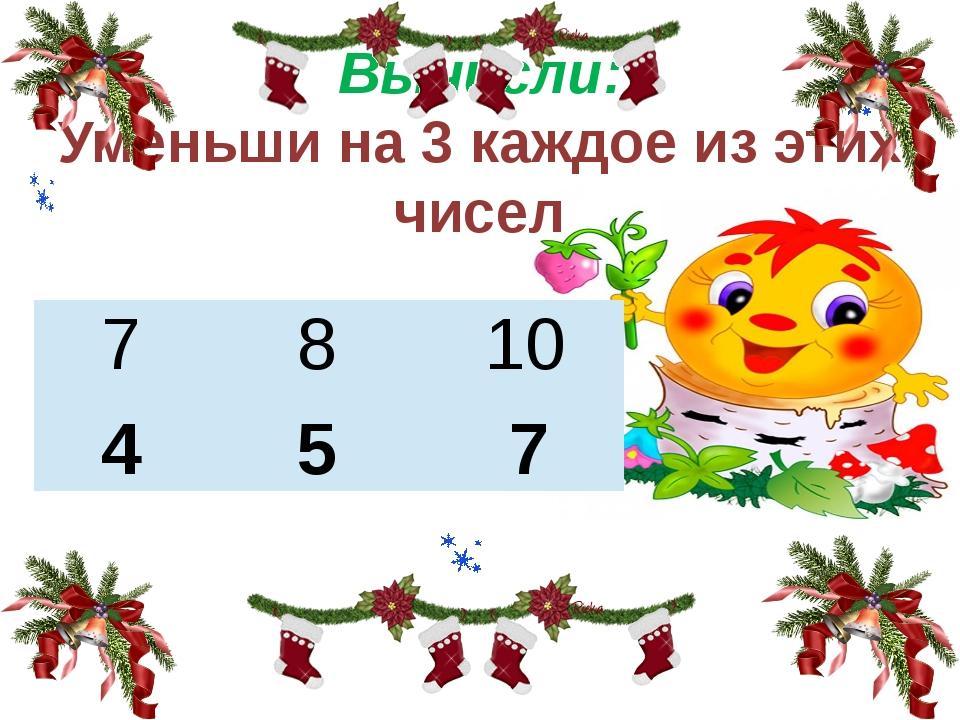 Вычисли: Уменьши на 3 каждое из этих чисел 4 5 7 7 8 10