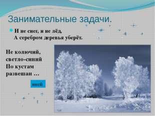 Занимательные задачи. И не снег, и не лёд, А серебром деревья уберёт. Не колю
