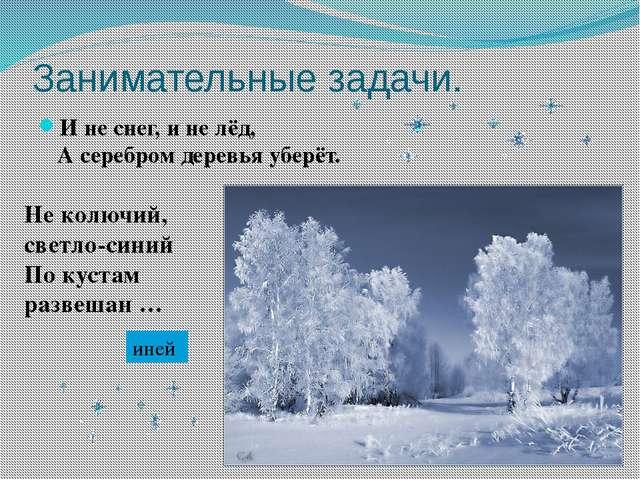 Занимательные задачи. И не снег, и не лёд, А серебром деревья уберёт. Не колю...