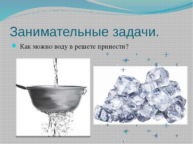 Занимательные задачи. Как можно воду в решете принести?