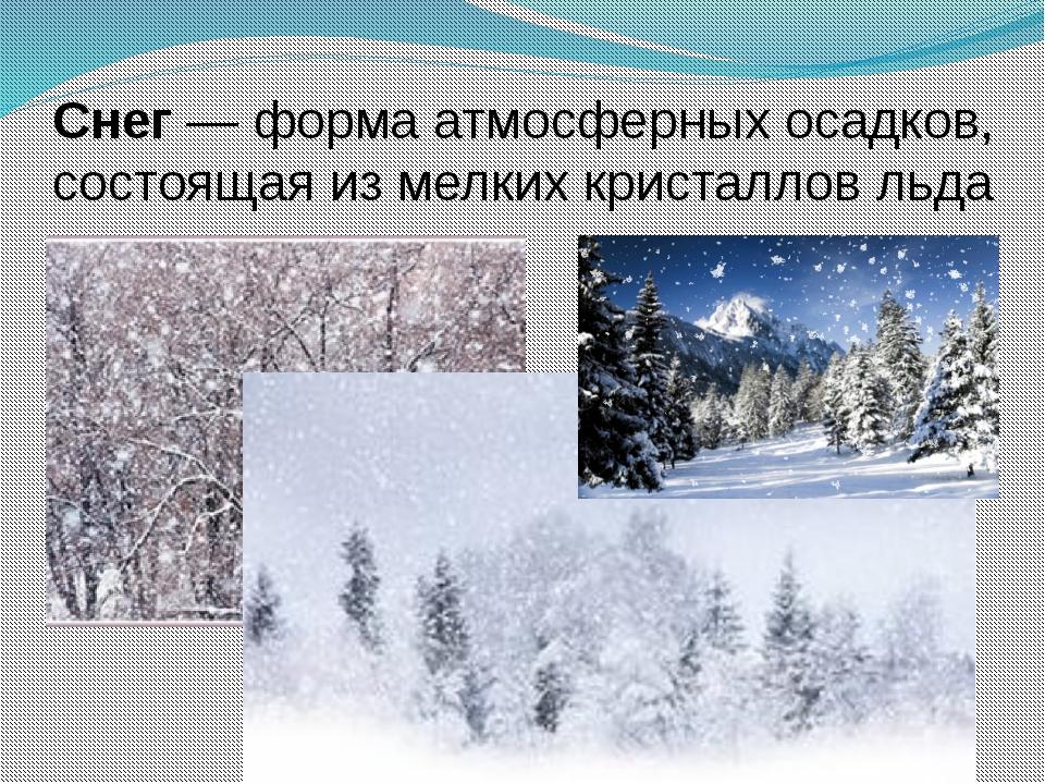 Снег— формаатмосферных осадков, состоящая из мелкихкристаллов льда