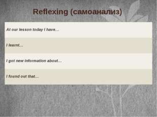 Reflexing (самоанализ) At our lesson today I have… I learnt… I got new inform