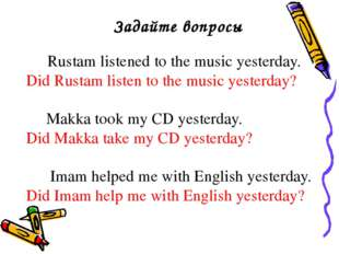 Задайте вопросы Rustam listened to the music yesterday. Did Rustam listen to