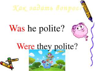 Как задать вопрос? Was he polite? Were they polite?