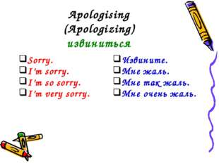Apologising (Apologizing) извиниться Sorry. I'm sorry. I'm so sorry. I'm very