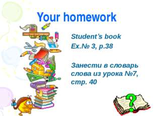 Your homework Student's book Ex.№ 3, p.38 Занести в словарь слова из урока №7