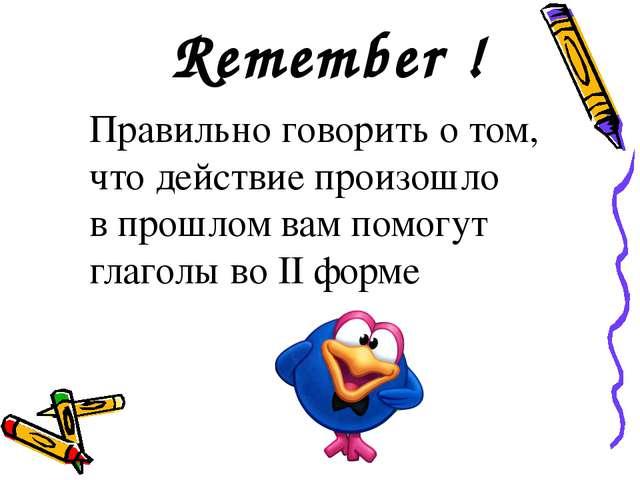 Remember ! Правильно говорить о том, что действие произошло в прошлом вам пом...