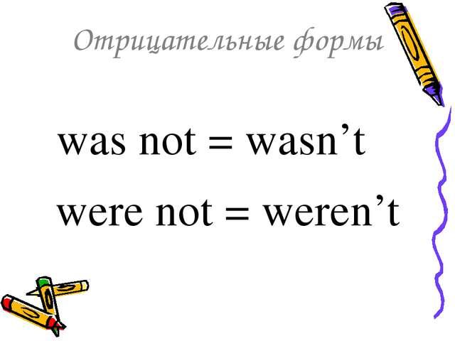 Отрицательные формы was not = wasn't were not = weren't
