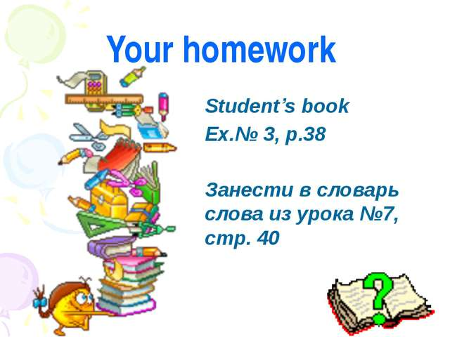 Your homework Student's book Ex.№ 3, p.38 Занести в словарь слова из урока №7...