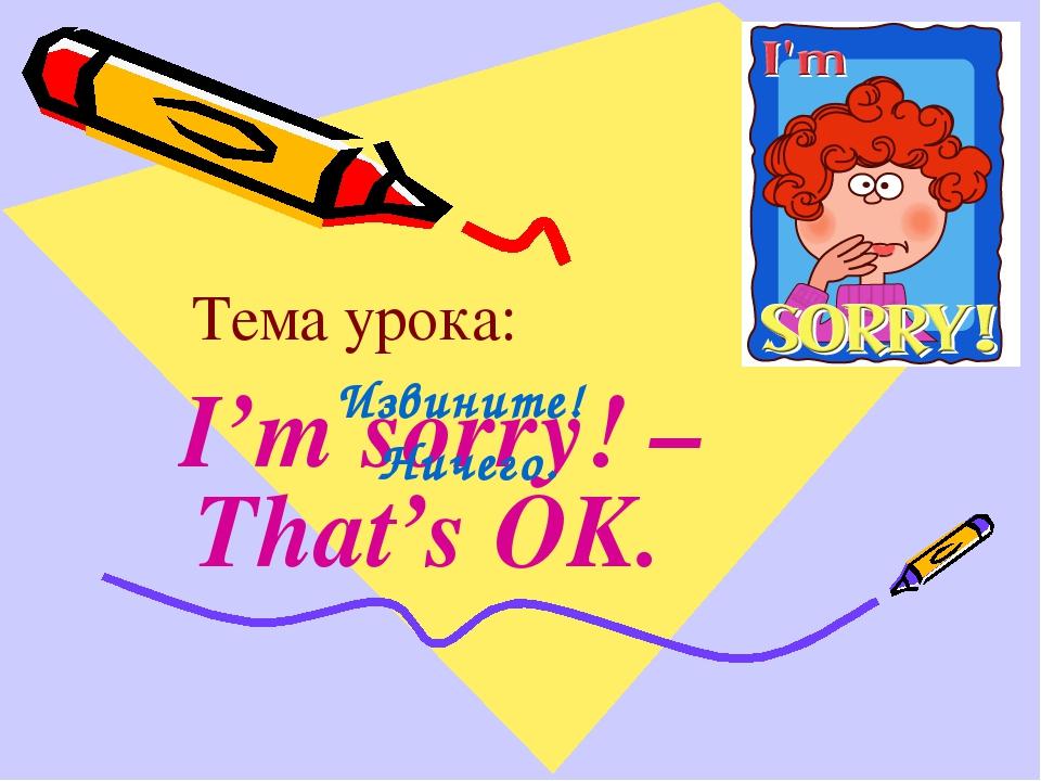 Тема урока: I'm sorry! – That's OK. Извините! Ничего.